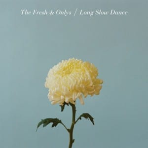 Fresh & Onlys: Long Slow Dance